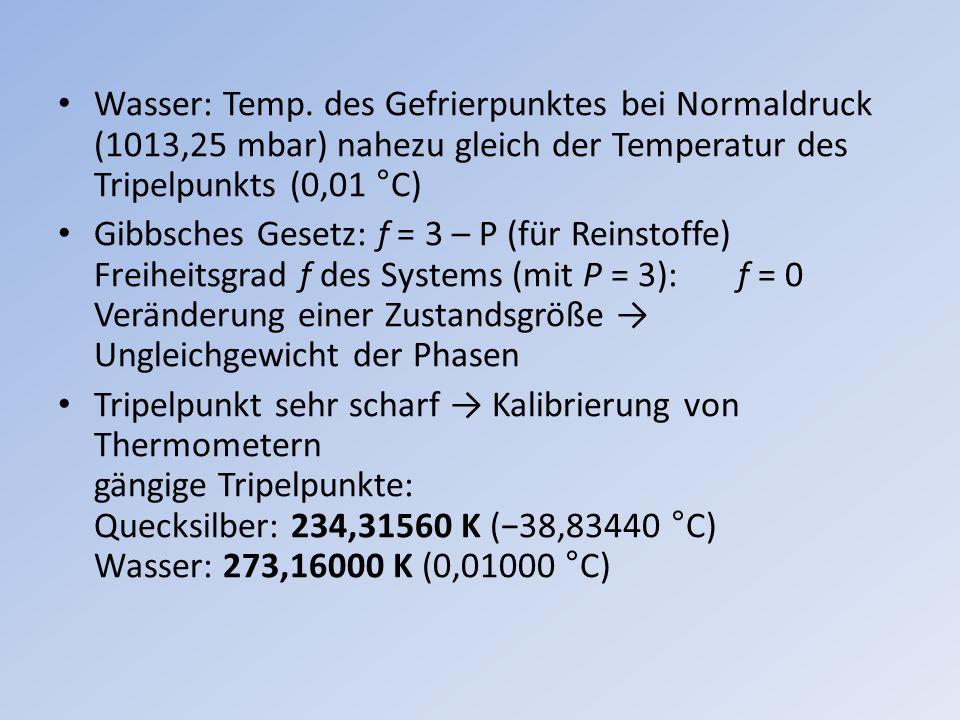 Wasser: Temp. des Gefrierpunktes bei Normaldruck (1013,25 mbar) nahezu gleich der Temperatur des Tripelpunkts (0,01 °C)