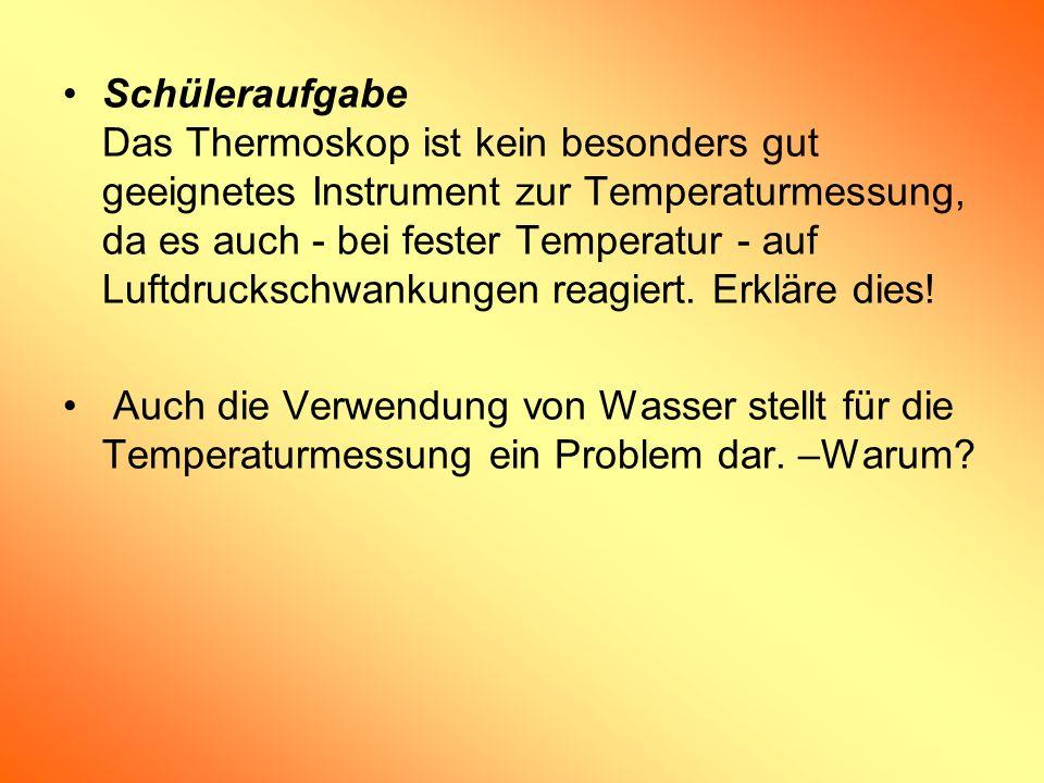 Schüleraufgabe Das Thermoskop ist kein besonders gut geeignetes Instrument zur Temperaturmessung, da es auch - bei fester Temperatur - auf Luftdruckschwankungen reagiert. Erkläre dies!