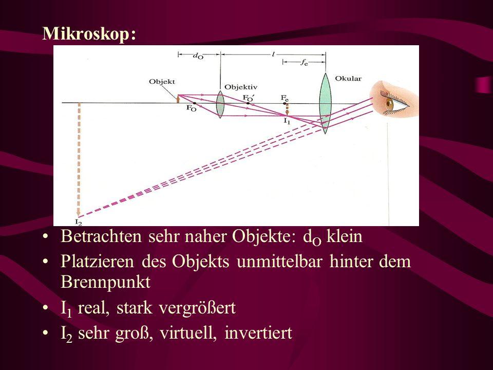 Mikroskop: Betrachten sehr naher Objekte: dO klein. Platzieren des Objekts unmittelbar hinter dem Brennpunkt.