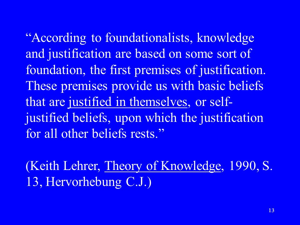 According to foundationalists, knowledge and justification are based on some sort of foundation, the first premises of justification. These premises provide us with basic beliefs that are justified in themselves, or self-justified beliefs, upon which the justification for all other beliefs rests.