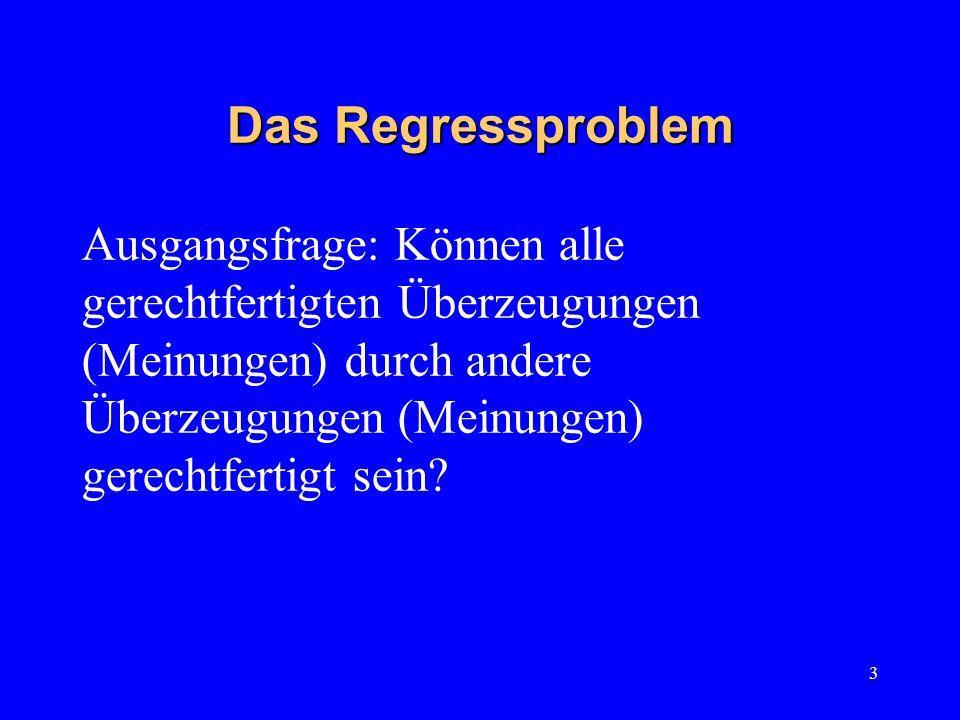 Das Regressproblem Ausgangsfrage: Können alle gerechtfertigten Überzeugungen (Meinungen) durch andere Überzeugungen (Meinungen) gerechtfertigt sein