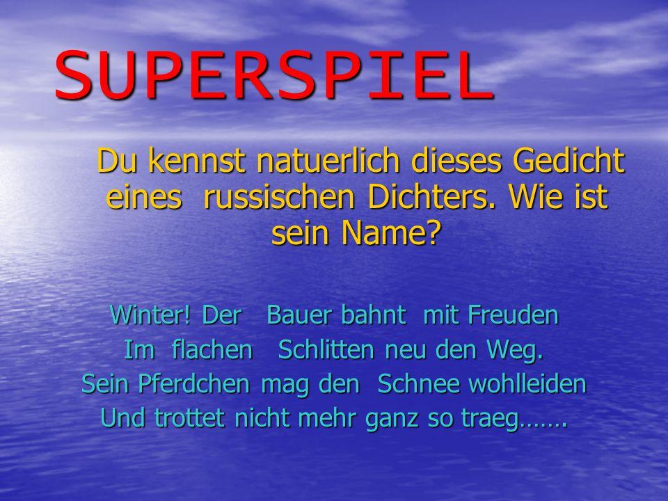 SUPERSPIEL Du kennst natuerlich dieses Gedicht eines russischen Dichters. Wie ist sein Name Winter! Der Bauer bahnt mit Freuden.