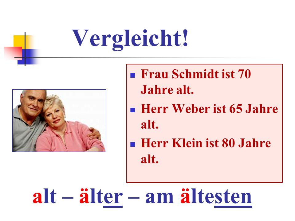 Vergleicht! alt – älter – am ältesten Frau Schmidt ist 70 Jahre alt.