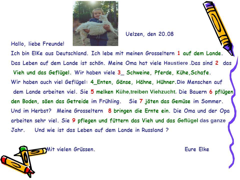 Uelzen, den 20.08 Hallo, liebe Freunde! Ich bin ElKe aus Deutschland. Ich lebe mit meinen Grosseltern 1 auf dem Lande.