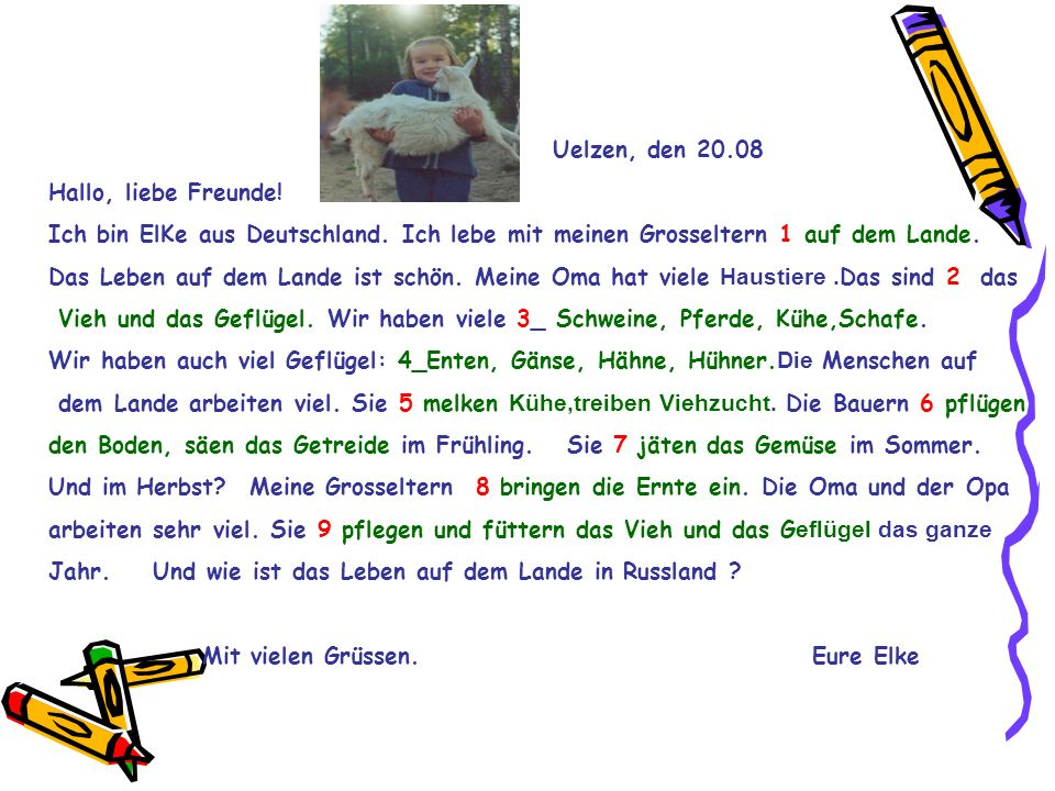 Uelzen, den 20.08Hallo, liebe Freunde! Ich bin ElKe aus Deutschland. Ich lebe mit meinen Grosseltern 1 auf dem Lande.