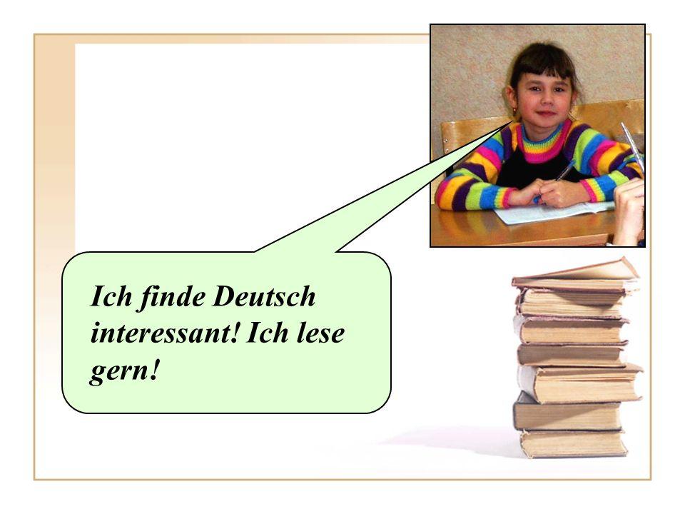 Ich finde Deutsch interessant! Ich lese gern!
