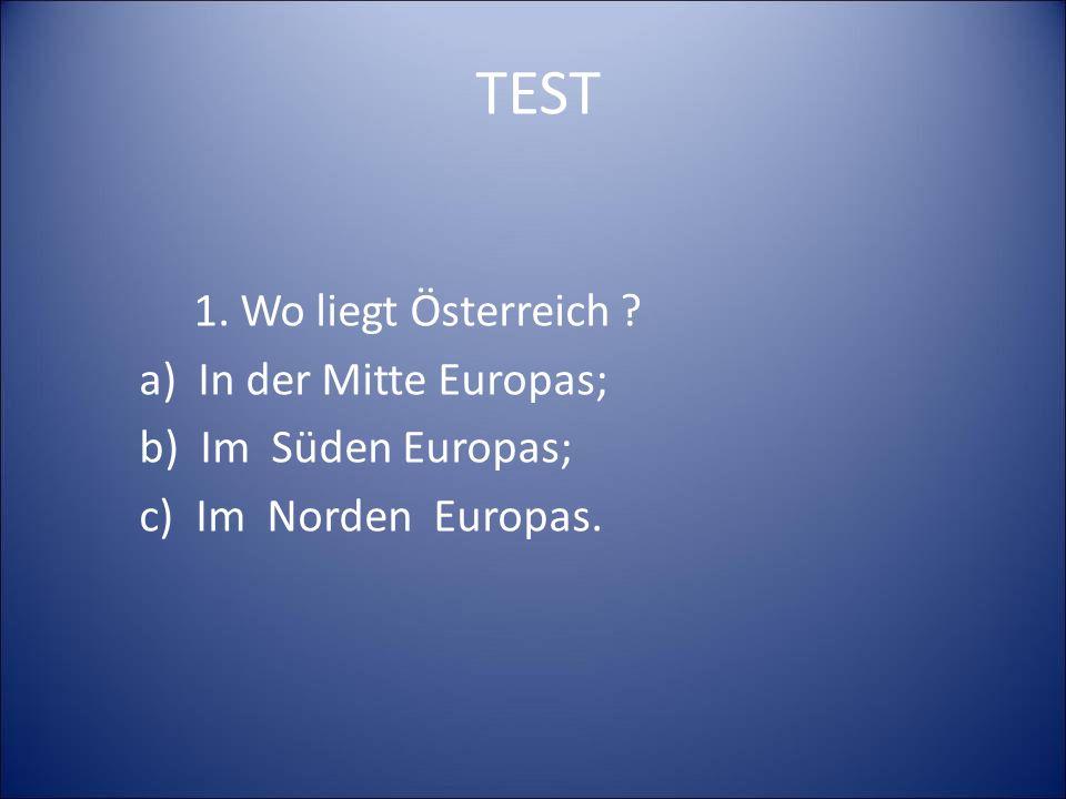 TEST 1. Wo liegt Österreich a) In der Mitte Europas; b) Im Süden Europas; c) Im Norden Europas.