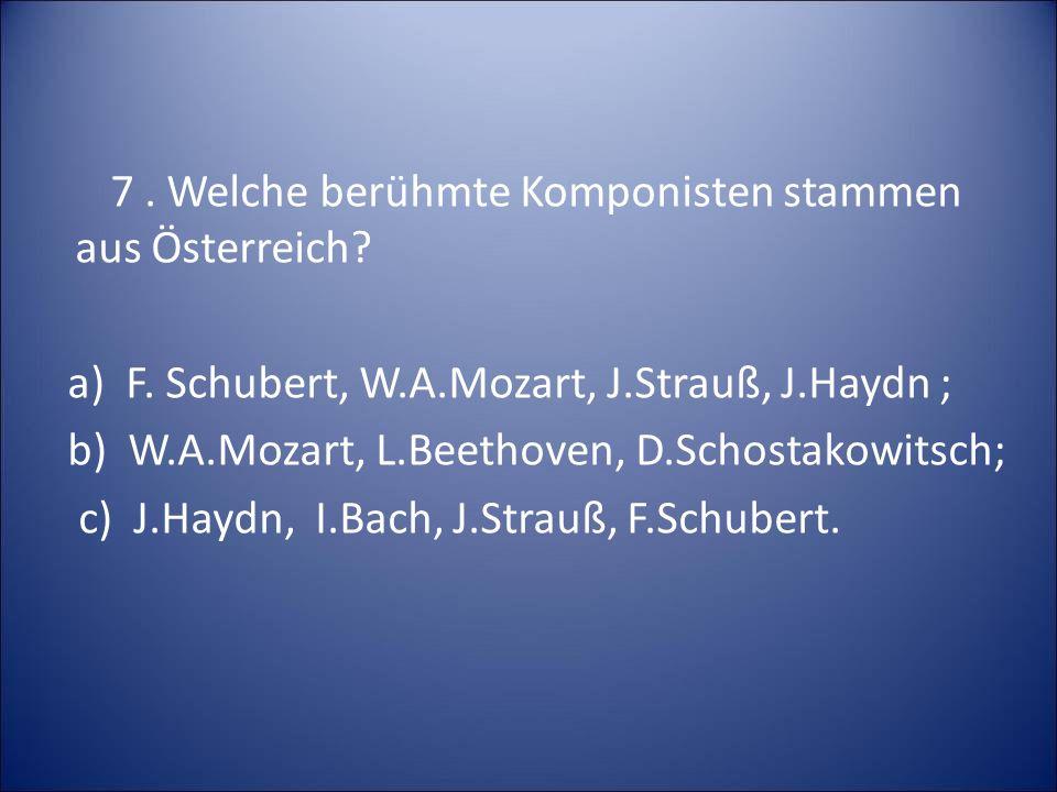 7. Welche berühmte Komponisten stammen aus Österreich. a) F