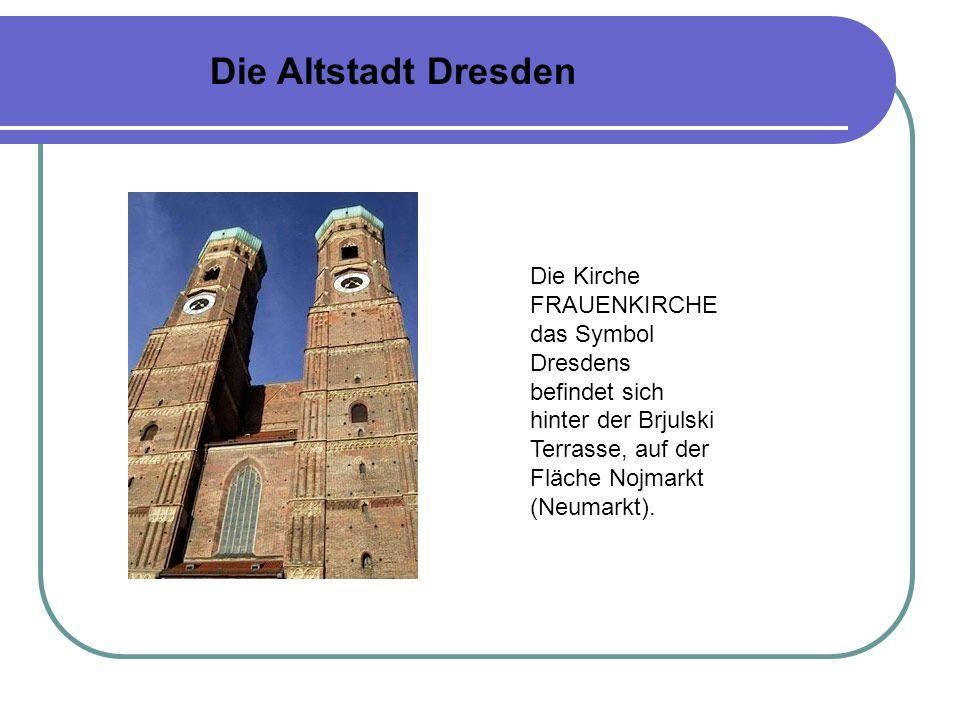 Die Altstadt Dresden Die Kirche FRAUENKIRCHE das Symbol Dresdens befindet sich hinter der Brjulski Terrasse, auf der Fläche Nojmarkt (Neumarkt).