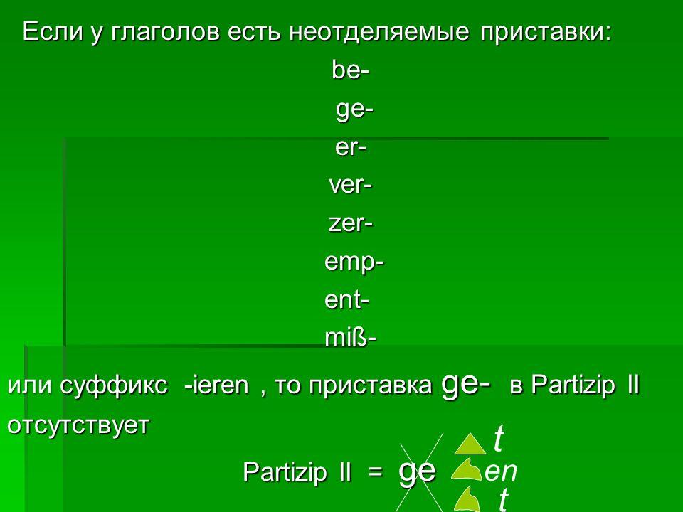 Если у глаголов есть неотделяемые приставки: be- ge- er- ver- zer- emp- ent- miß- или суффикс -ieren , то приставка ge- в Partizip II отсутствует Partizip II = gе en