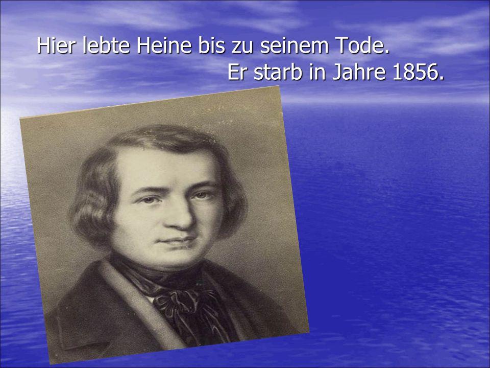 Hier lebte Heine bis zu seinem Tode. Er starb in Jahre 1856.