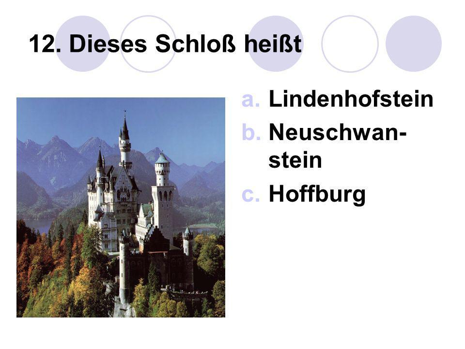 12. Dieses Schloß heißt Lindenhofstein Neuschwan-stein Hoffburg