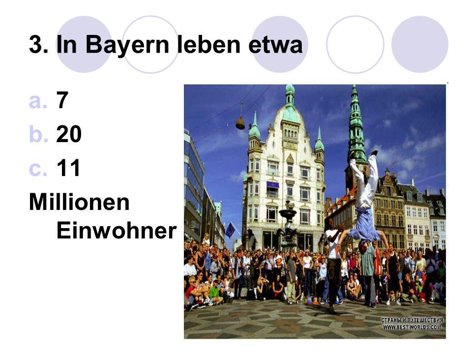 3. In Bayern leben etwa 7 20 11 Millionen Einwohner