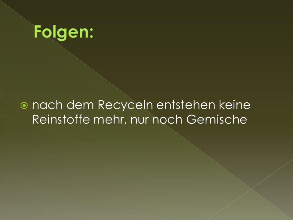 Folgen: nach dem Recyceln entstehen keine Reinstoffe mehr, nur noch Gemische