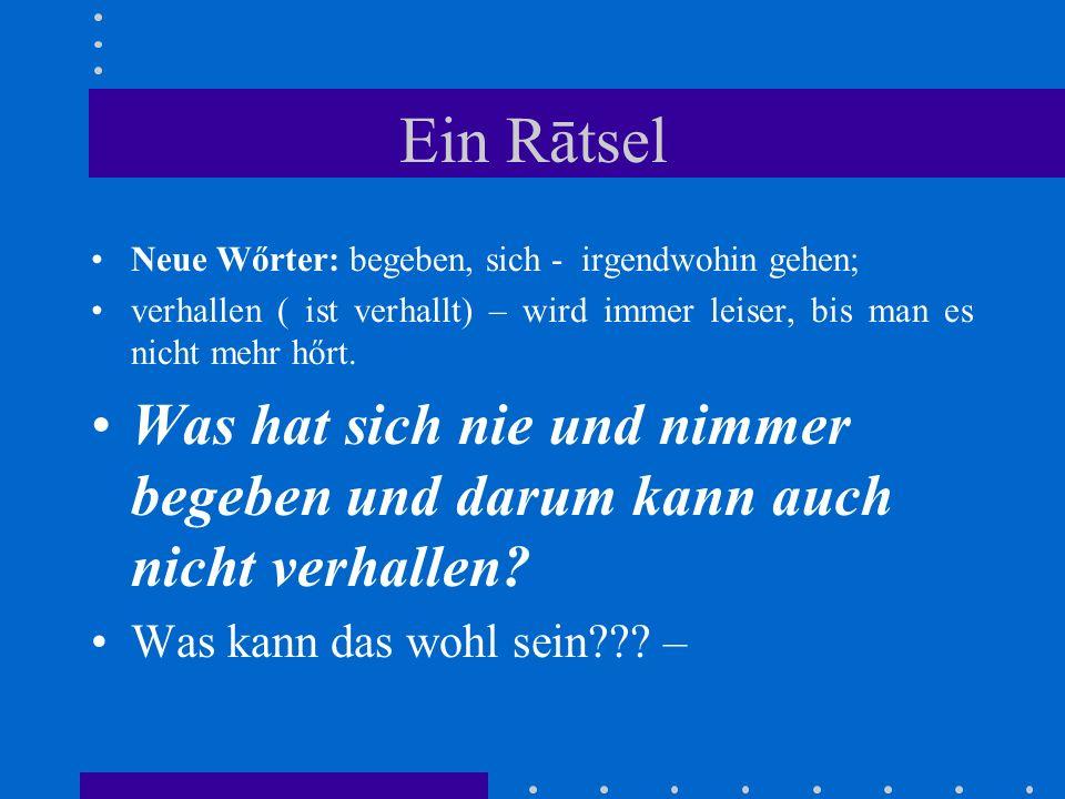 Ein Rātsel Neue Wőrter: begeben, sich - irgendwohin gehen; verhallen ( ist verhallt) – wird immer leiser, bis man es nicht mehr hőrt.