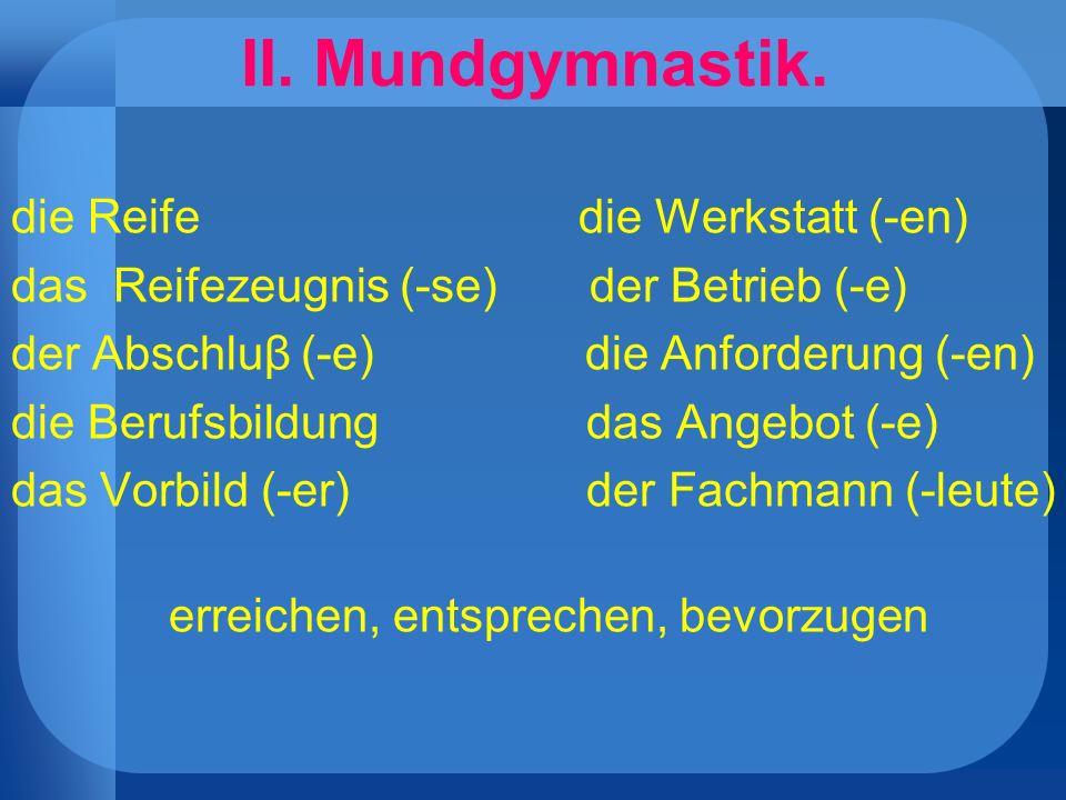 II. Mundgymnastik. die Reife die Werkstatt (-en)