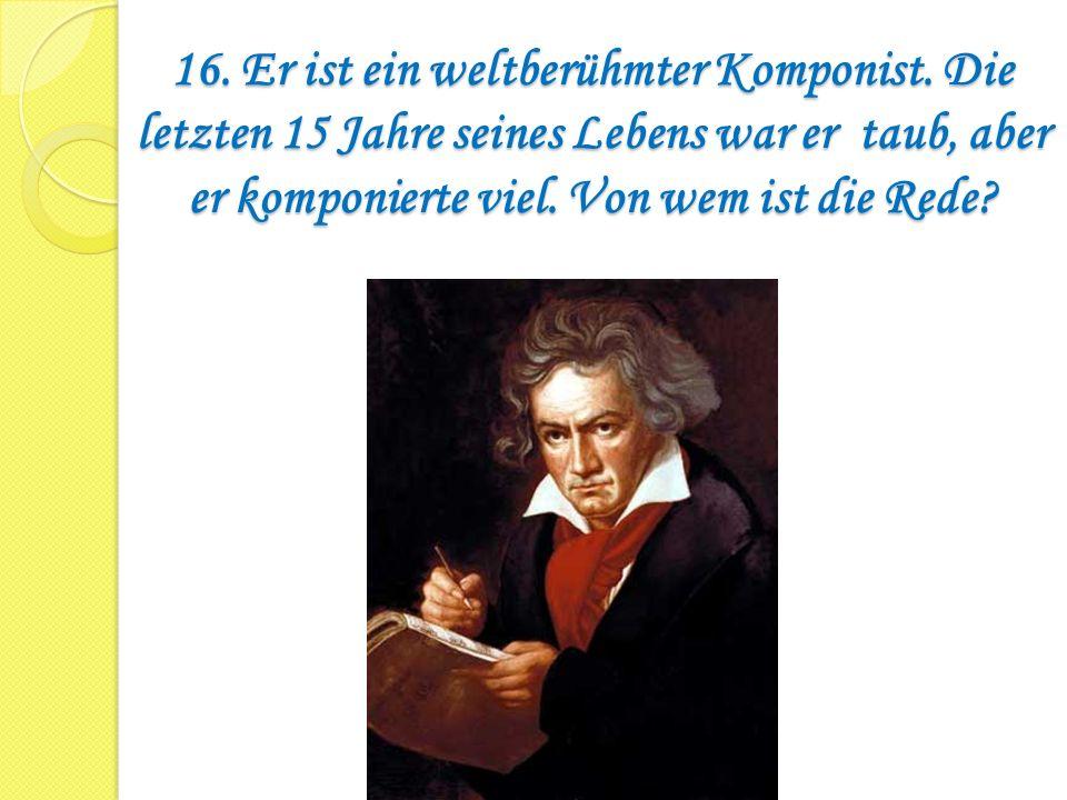 16. Er ist ein weltberühmter Komponist
