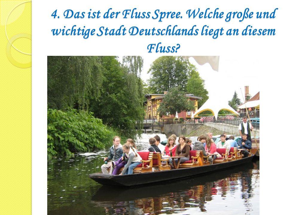 4. Das ist der Fluss Spree. Welche große und wichtige Stadt Deutschlands liegt an diesem Fluss