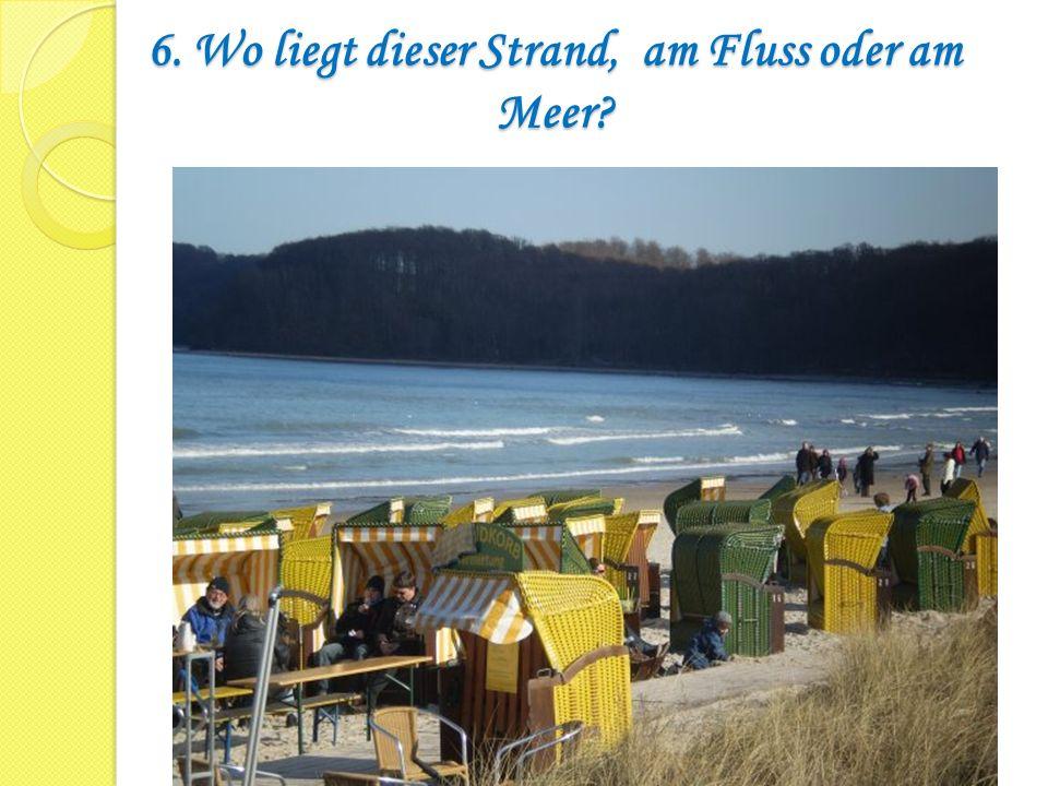6. Wo liegt dieser Strand, am Fluss oder am Meer