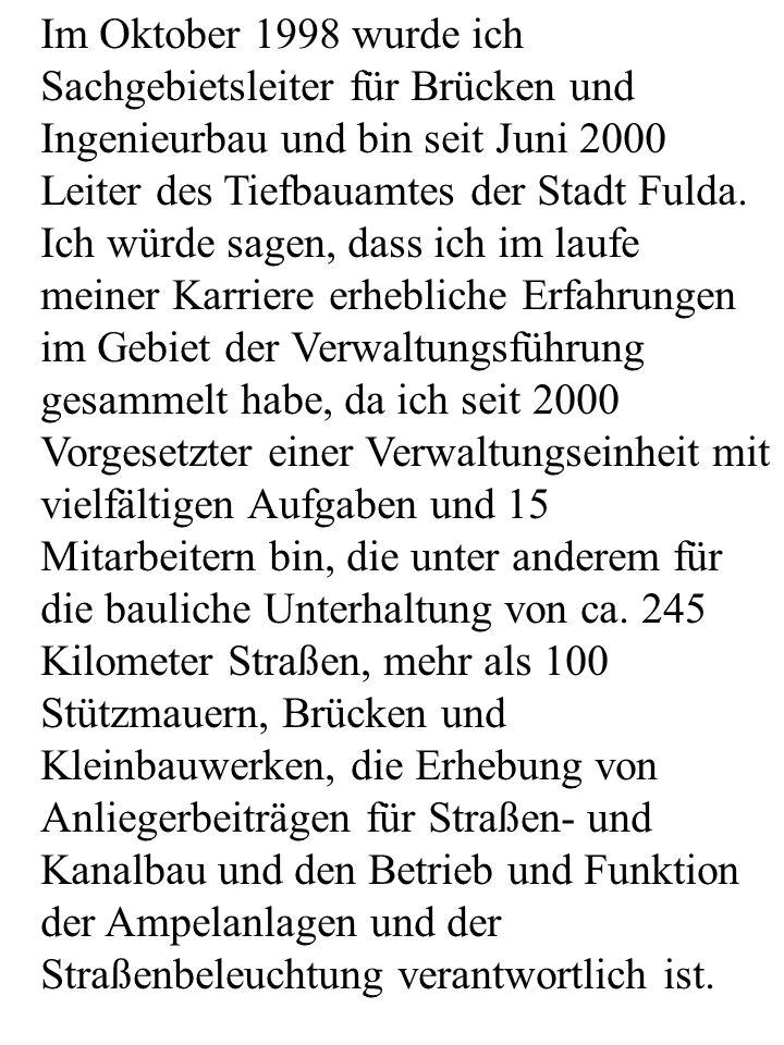Im Oktober 1998 wurde ich Sachgebietsleiter für Brücken und Ingenieurbau und bin seit Juni 2000 Leiter des Tiefbauamtes der Stadt Fulda.