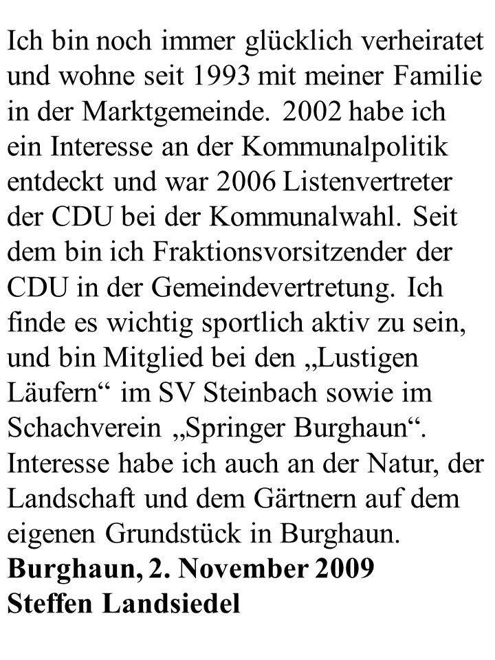 """Ich bin noch immer glücklich verheiratet und wohne seit 1993 mit meiner Familie in der Marktgemeinde. 2002 habe ich ein Interesse an der Kommunalpolitik entdeckt und war 2006 Listenvertreter der CDU bei der Kommunalwahl. Seit dem bin ich Fraktionsvorsitzender der CDU in der Gemeindevertretung. Ich finde es wichtig sportlich aktiv zu sein, und bin Mitglied bei den """"Lustigen Läufern im SV Steinbach sowie im Schachverein """"Springer Burghaun . Interesse habe ich auch an der Natur, der Landschaft und dem Gärtnern auf dem eigenen Grundstück in Burghaun."""