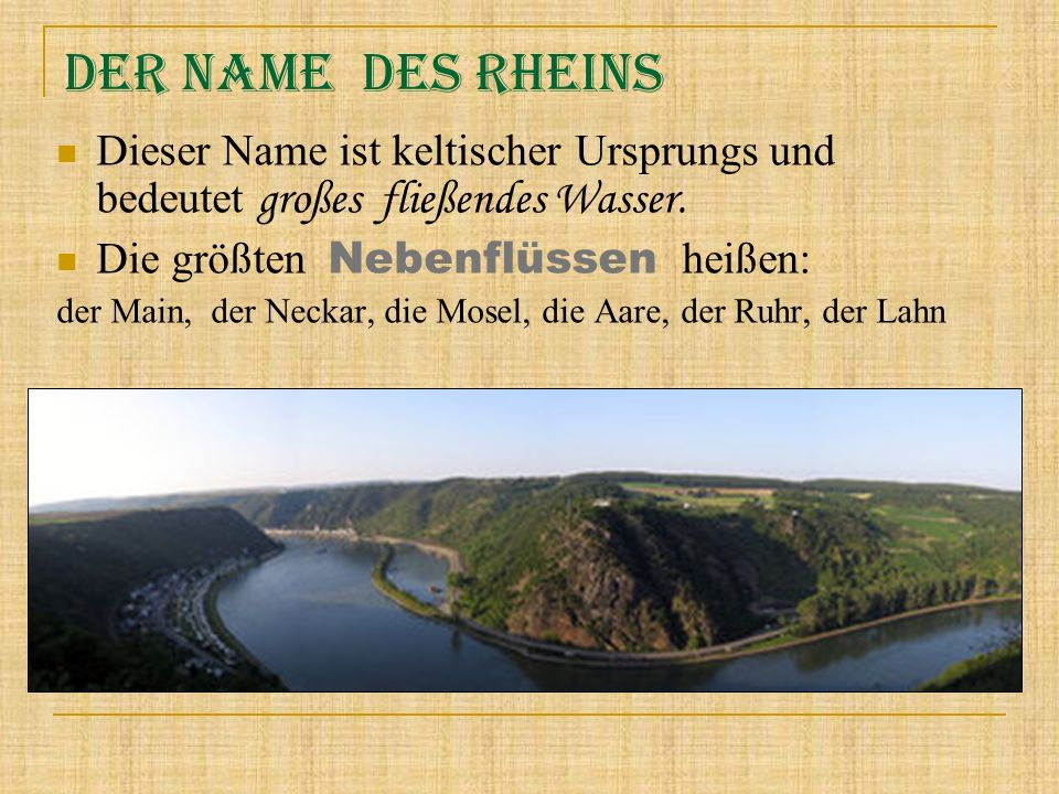 Der Name des Rheins Dieser Name ist keltischer Ursprungs und bedeutet großes fließendes Wasser. Die größten Nebenflüssen heißen: