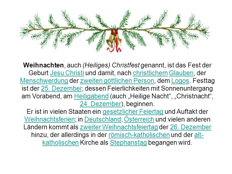 """Weihnachten, auch (Heiliges) Christfest genannt, ist das Fest der Geburt Jesu Christi und damit, nach christlichem Glauben, der Menschwerdung der zweiten göttlichen Person, dem Logos. Festtag ist der 25. Dezember, dessen Feierlichkeiten mit Sonnenuntergang am Vorabend, am Heiligabend (auch """"Heilige Nacht , """"Christnacht , 24. Dezember), beginnen."""