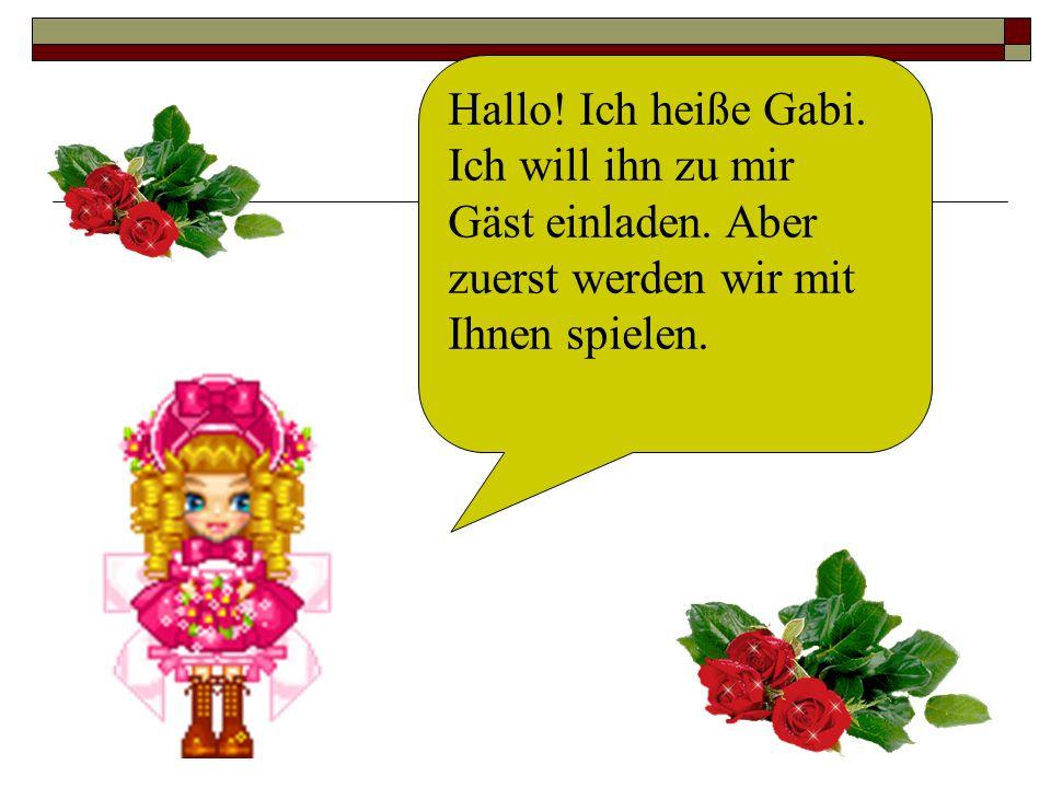Hallo. Ich heiße Gabi. Ich will ihn zu mir Gäst einladen