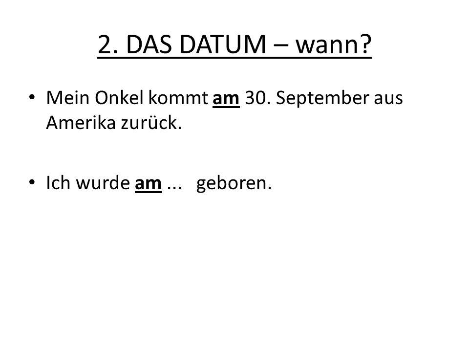 2. DAS DATUM – wann. Mein Onkel kommt am 30. September aus Amerika zurück.