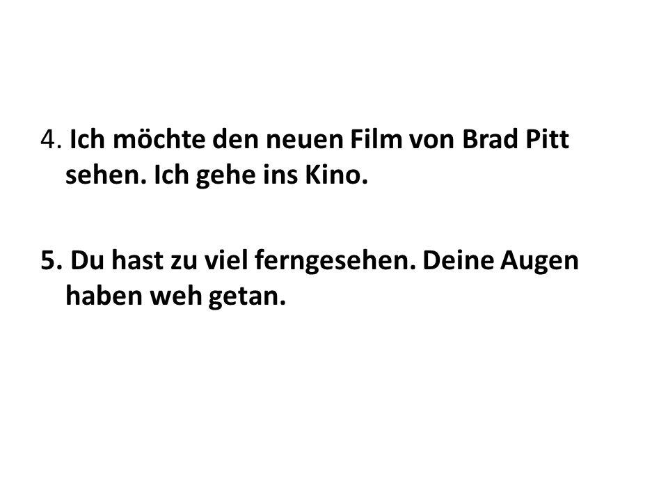 4. Ich möchte den neuen Film von Brad Pitt sehen. Ich gehe ins Kino.