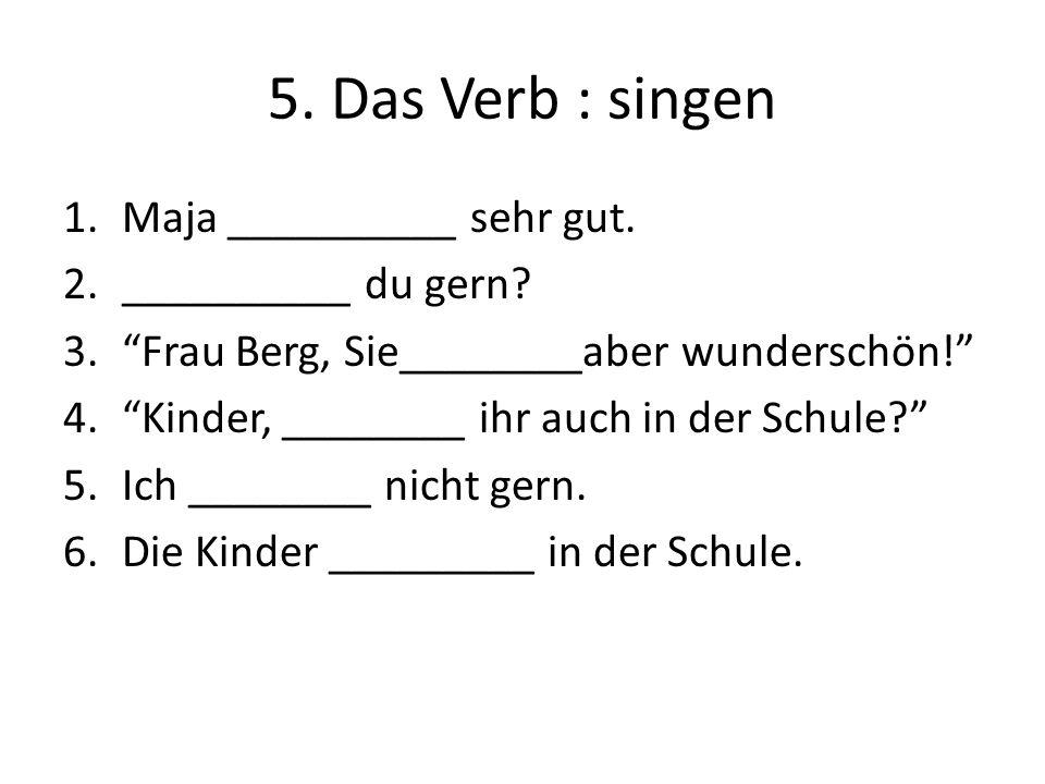 5. Das Verb : singen Maja __________ sehr gut. __________ du gern