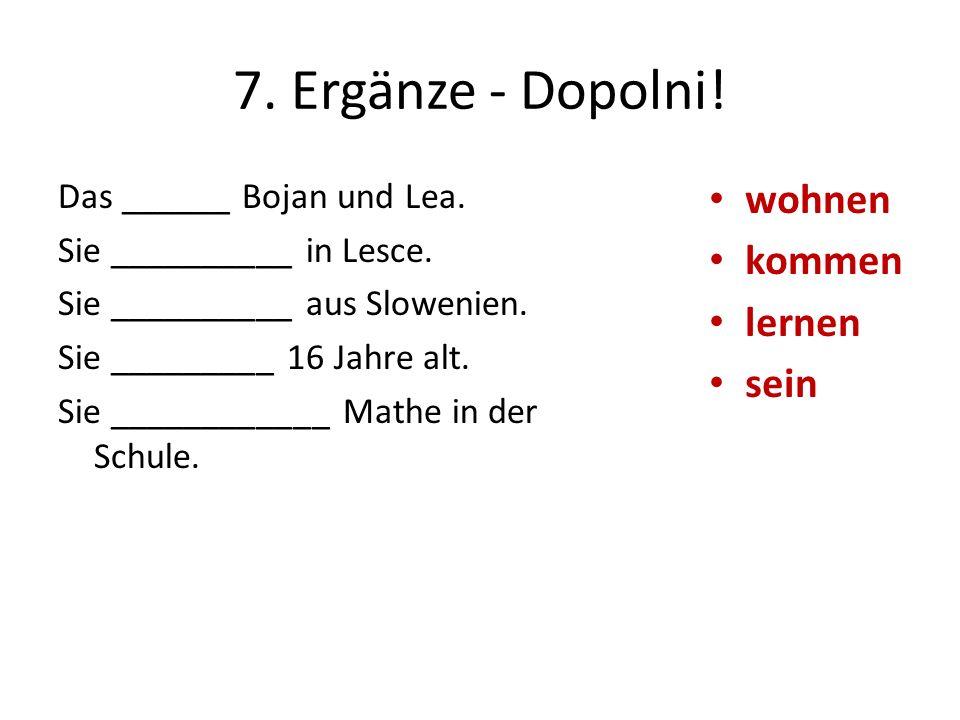 7. Ergänze - Dopolni! wohnen kommen lernen sein