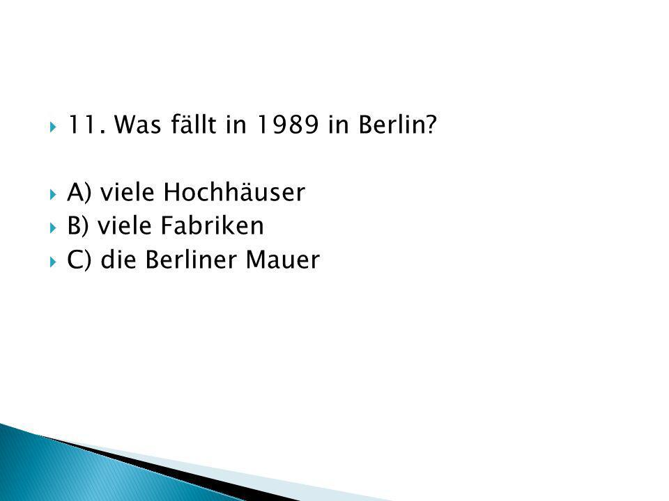 11. Was fällt in 1989 in Berlin A) viele Hochhäuser B) viele Fabriken C) die Berliner Mauer