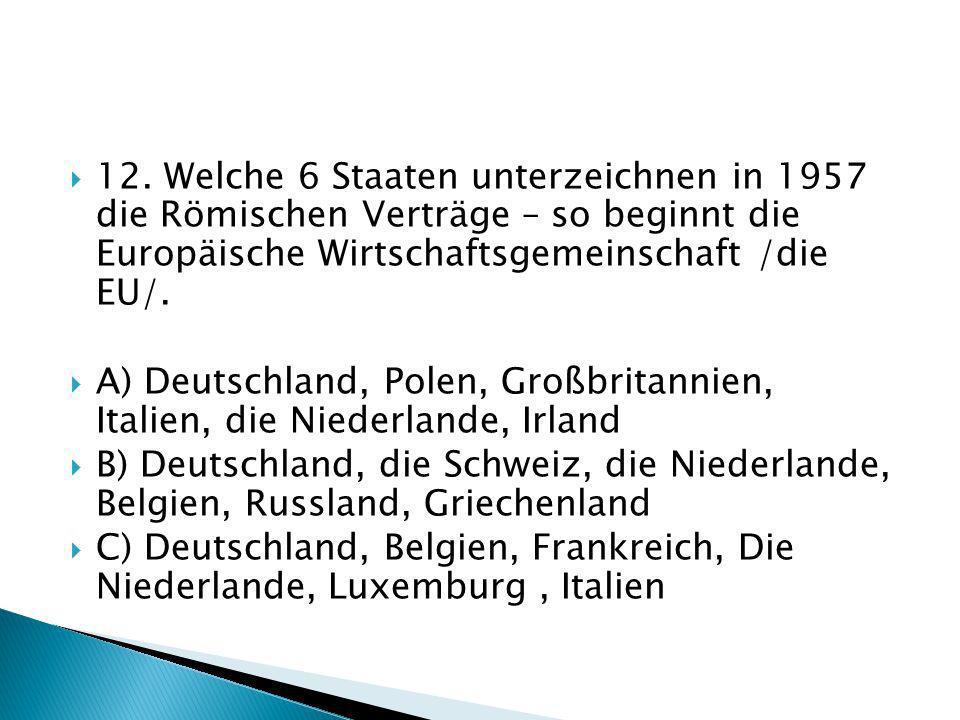 12. Welche 6 Staaten unterzeichnen in 1957 die Römischen Verträge – so beginnt die Europäische Wirtschaftsgemeinschaft /die EU/.