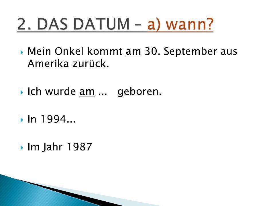 2. DAS DATUM – a) wann Mein Onkel kommt am 30. September aus Amerika zurück. Ich wurde am ... geboren.