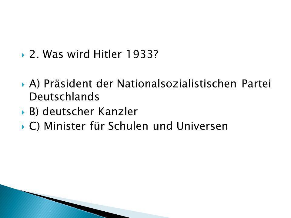 2. Was wird Hitler 1933 A) Präsident der Nationalsozialistischen Partei Deutschlands. B) deutscher Kanzler.