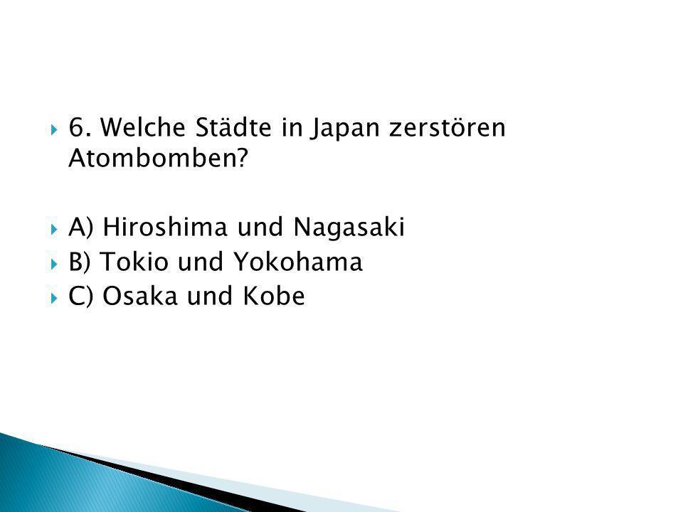 6. Welche Städte in Japan zerstören Atombomben