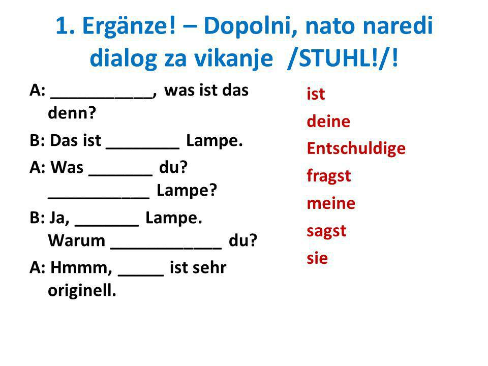 1. Ergänze! – Dopolni, nato naredi dialog za vikanje /STUHL!/!