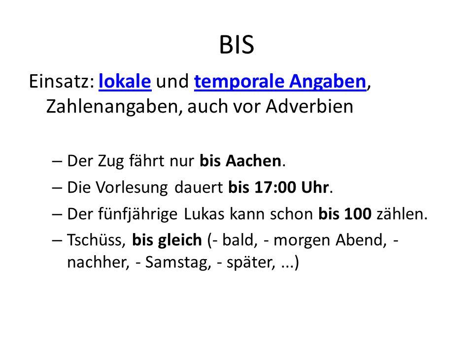 BIS Einsatz: lokale und temporale Angaben, Zahlenangaben, auch vor Adverbien. Der Zug fährt nur bis Aachen.