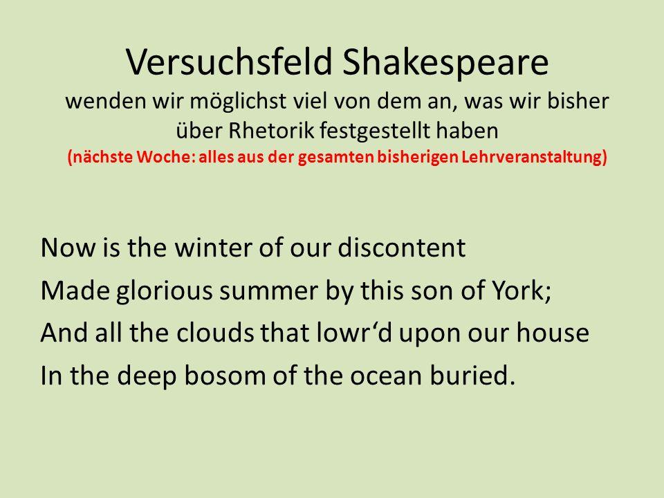 Versuchsfeld Shakespeare wenden wir möglichst viel von dem an, was wir bisher über Rhetorik festgestellt haben (nächste Woche: alles aus der gesamten bisherigen Lehrveranstaltung)