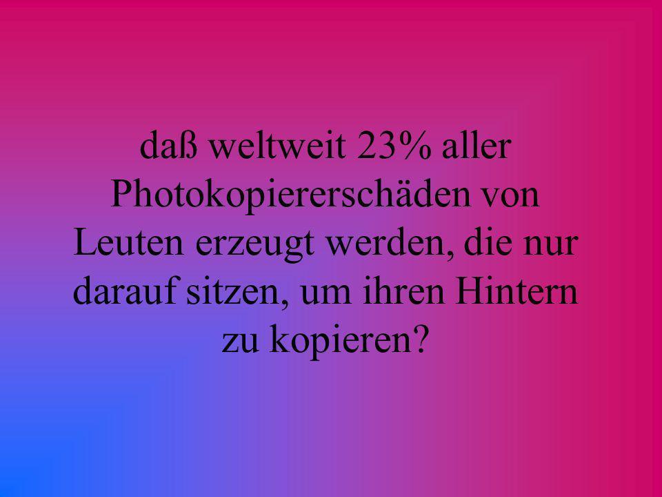 daß weltweit 23% aller Photokopiererschäden von Leuten erzeugt werden, die nur darauf sitzen, um ihren Hintern zu kopieren