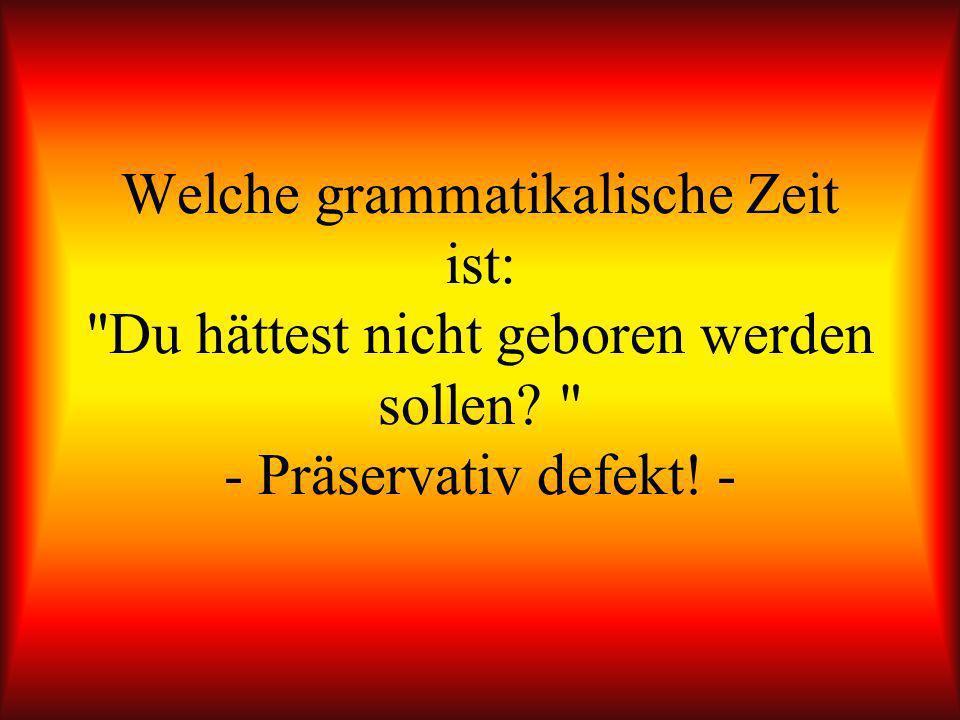 Welche grammatikalische Zeit ist: Du hättest nicht geboren werden sollen - Präservativ defekt! -