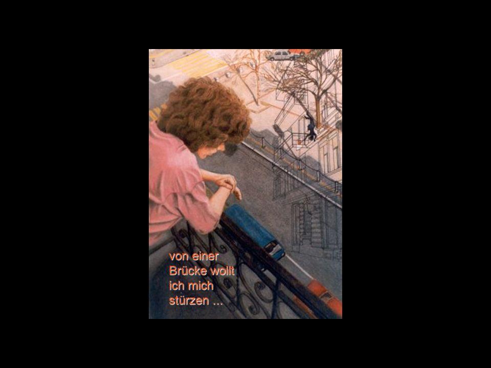 von einer Brücke wollt ich mich stürzen ...