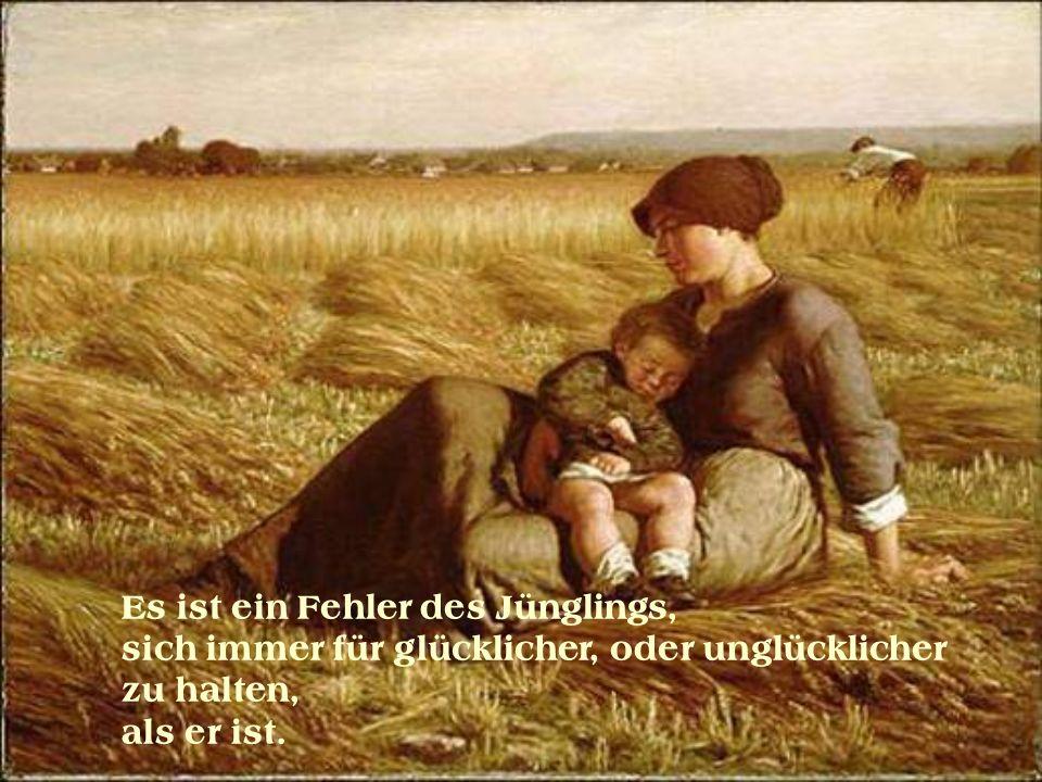 Es ist ein Fehler des Jünglings, sich immer für glücklicher, oder unglücklicher zu halten, als er ist.