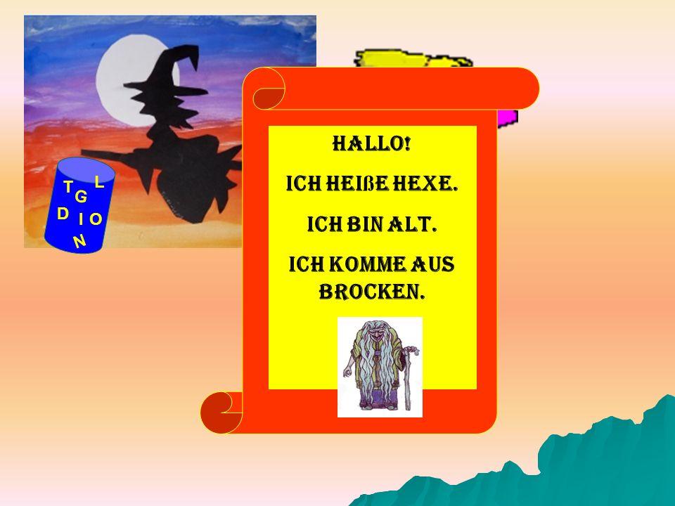Hallo! Ich heiße Hexe. Ich bin alt. Ich komme aus Brocken.