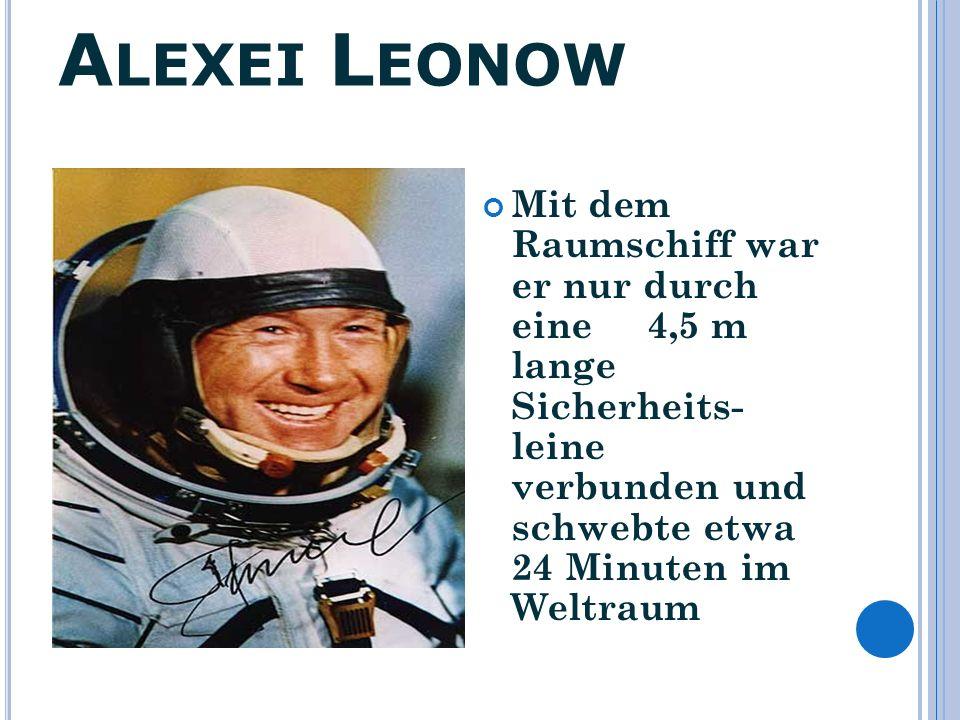 Alexei Leonow Mit dem Raumschiff war er nur durch eine 4,5 m lange Sicherheits- leine verbunden und schwebte etwa 24 Minuten im Weltraum.