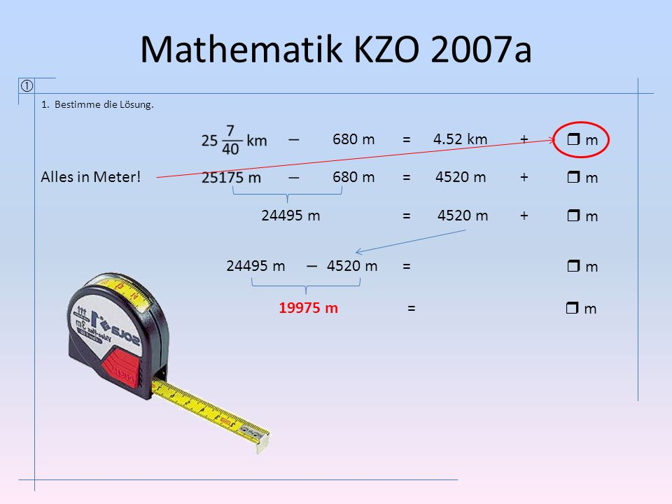 Mathematik KZO 2007a  680 m = 4.52 km +  m Alles in Meter! 680 m =