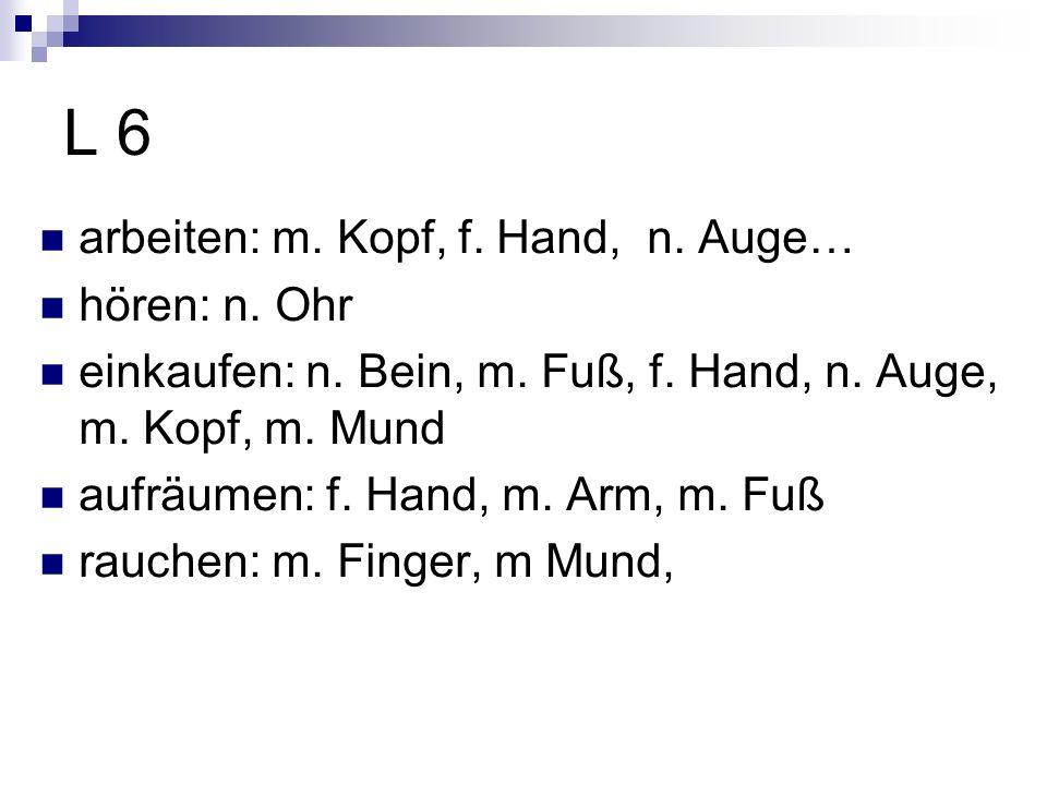 L 6 arbeiten: m. Kopf, f. Hand, n. Auge… hören: n. Ohr