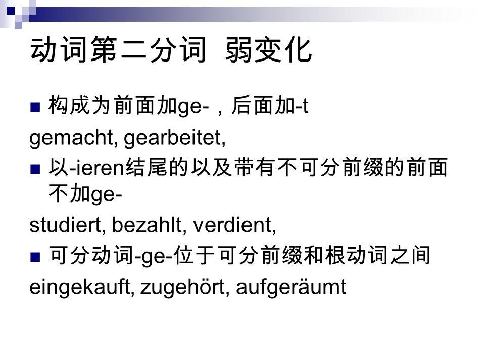 动词第二分词 弱变化 构成为前面加ge-,后面加-t gemacht, gearbeitet,