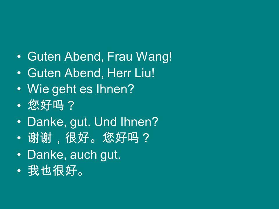 Guten Abend, Frau Wang! Guten Abend, Herr Liu! Wie geht es Ihnen 您好吗? Danke, gut. Und Ihnen 谢谢,很好。您好吗?